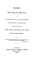 Mary, the Star of the Sea: or, a Garland of living flowers, culled from the divine Scriptures, and woven to the honour of the Holy Mother of God. A story of Catholic devotion