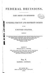 Federal Decisions: Cases Argued and Determined in the Supreme, Circuit and District Courts of the United States, Comprising the Opinions of Those Courts from the Time of Their Organization to the Present Date, Together with Extracts from the Opinions of the Court of Claims and the Attorneys-General, and the Opinions of General Importance of the Territorial Courts. Arranged by William G. Myer, Volume 5