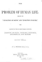 "The Problem of Human Life: Embracing the ""evolution of Sound"" and ""evolution Evolved"": With a Review of the Six Great Modern Scientists, Darwin, Huxley, Tyndall, Haeckel, Helmholtz, and Mayer"