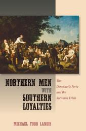 Northern Men with Southern Loyalties: The Democratic Party and the Sectional Crisis
