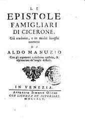 Le epistole famigliari di Cicerone, già tradotte, e in molti luoghi corrette da Aldo Manuzio con gli argomenti a ciascuna epistola, & esplicazioni de' luoghi difficili