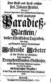 Des Geist- und Trost-reichen seel. Johann Arndts ... Paradieß-Gärtlein: deme beygefüget Dreyzehen Wunder-Geschichte, welche sich mit diesem Büchlein begeben. Am Ende ist zu finden ein dreyfaches Register