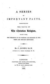 A Series of Important Facts Demonstrating the Truth of the Christian Religion: Drawn from the Writings of Its Friends and Enemies in the First and Second Centuries