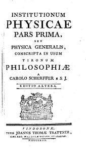 Institutiones Physicae: Conscripta In Usum Tironum Philosophiae. Pars ... Seu Physica Generalis, Volume 1