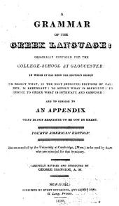 A Grammar of the Greek Language: Originally Composed for the College-School at Gloucester : in which it Has Been the Editor's Design to Reject What, in the Most Improved Editions of Camden, is Redundant, to Supply what is Deficient, to Reduce to Order what is Intricate and Confused, and to Consign to an Appendix what is Not Requisite to be Got by Heart