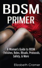 BDSM Primer: A Woman's Guide to BDSM - Fetishes, Roles, Rituals, Protocols, Safety, & More
