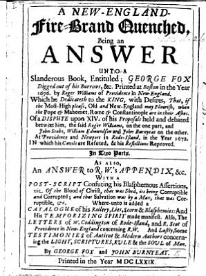 A New England Fire Brand quenched  being an answer unto a slanderous book  entituled  G  F  digged out of his burrows  c  Printed at Boston in     1676 by R  Williams     of a dispute upon XIV  of his proposals     betwixt him  the said R  Williams  on the one part  and J  Stubs  W  Edmundson and J  B  on the other     in 1672     In two parts  As also  an answer to R  W  s appendix  etc  Also the letters of W  Coddington      and R  Scot     concerning R  W  And lastly  some testimonies of antient and modern authors concerning the Light     By G  F  and J  B  Few MS  notes