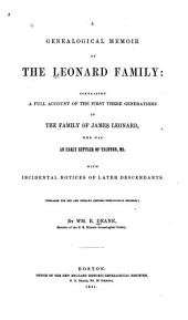 A Genealogical Memoir of the Leonard Family: Containing a Full Account of the First Three Generations of the Family of James Leonard, who was an Early Settler of Taunton, Ms., with Incidental Notices of Later Descendants ...
