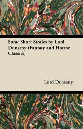 Some Short Stories by Lord Dunsany (Fantasy and Horror Classics)