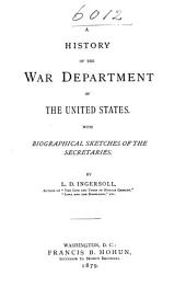 A History of the War Department of the United States: With Biographical Sketches of the Secretaries