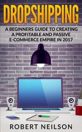 Dropshipping: A Beginner's Guide To Creating a Profitable and Passive E-Commerce Empire in 2017