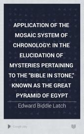 """Application of the Mosaic System of Chronology: In the Elucidation of Mysteries Pertaining to the """"Bible in Stone,"""" Known as the Great Pyramid of Egypt"""