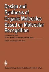 Design and Synthesis of Organic Molecules Based on Molecular Recognition: Proceedings of the XVIIIth Solvay Conference on Chemistry Brussels, November 28 - December 01, 1983