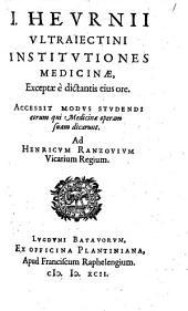 I. Heurnii Ultraiectini Institutiones medicinae, exceptae è dictantis ejus ore: accessit Modus studendi eorum qui medicinae operam suam dicarunt, Volume 1
