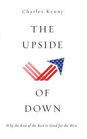 The Upside of Down: Why the Rise of the Rest Is Good for the West