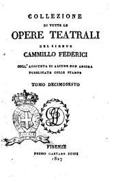 Collezione di tutte le opere teatrali del signor Cammillo Federici, coll'aggiunta di alcune non ancora pubblicate con le stampe: Volume 16