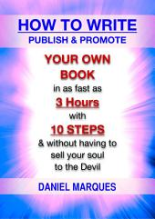 How to Write, Publish and Promote Your Own Book: In as Fast as 3 Hours with 10 Steps and Without Having to Sell Your Soul to the Devil