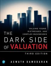 The Dark Side of Valuation: Valuing Young, Distressed, and Complex Businesses, Edition 3