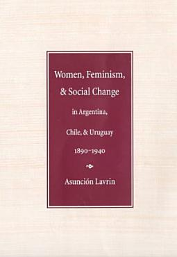 Women  Feminism  and Social Change in Argentina  Chile  and Uruguay  1890 1940 PDF
