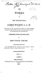The Works of the Honourable James Wilson, L. L. D.: Late One of the Associate Justices of the Supreme Court of the United States, and Professor of Law in the College of Philadelphia, Volume 1