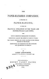 The Paper-hanger's Companion: a Treatise on Paper-hanging: In which the Practical Operations of the Trade are Systematically Laid Down: with Copius Directions Preparatory to Papering; Preventions Against the Effect of Damp on Walls; the Various Cements and Pastes Adapted to the ... Trade; Observations and Directions for the Panelling and Ornamenting of Rooms, &c