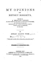 My Opinions and Betsy Bobbet's: Designed as a Beacon Light, to Guide Women to Life, Liberty and the Pursuit of Happiness, But which May be Read by Members of the Sterner Sect, Without Injury to Themselves Or the Book