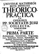 Universae Matheseos Brevis Institutio Theorico-Practica0: Ex Operibus PP. Societatis Jesu Collecta. Complectens Hac Prima Parte Arithmeticam, Geometriam, Trigonometriam, Mechanicam, Staticam, Hydrostaticam, Hydraulicam, Aereometriam ...