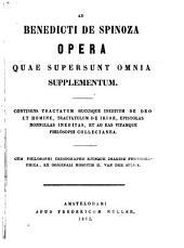 Ad Benedicti de Spinoza opera quae supersunt omnia: continens tractatum hucusque ineditum de Deo et homine, tractatulum de iride, epistolas nommullas ineditas, et ad eas vitamque philosophi collectanea