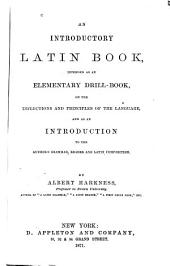 An Introductory Latin Book: Intended as an Elementary Drill-book, on the Inflections and Principles of the Language, and as an Introduction to the Author's Grammar, Reader and Latin Composition