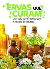 Ervas que curam: Descubra e usufrua do poder medicinal da natureza