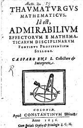 Thavmatvrgvs Mathematicvs, Id est, Admirabilivm Effectorvm E Mathematicarvm Disciplinarvm Fontibvs Proflventivm Sylloge