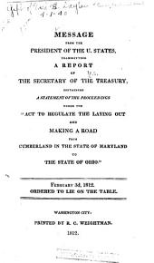 """Message from the President of the U. States, Transmitting a Report of the Secretary of the Treasury, Containing a Statement of the Proceedings Under the """"Act to Regulate the Laying Out and Making a Road from Cumberland in the State of Maryland to the State of Ohio."""": February 3d, 1812. Ordered to Lie on the Table"""