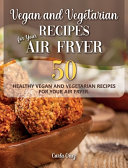 Vegan and Vegetarian Recipes for Your Air Fryer