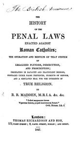 The History of the Penal Laws Enacted Against Roman Catholics: The Operation and Results of that System of Legalized Plunder, Persecution, and Proscription : Originating in Rapacity and Fradulent Designs, Concealed Under False Pretences, Figments of Reform, and a Simulated Zeal for the Interests of True Religion