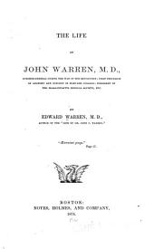 The Life of John Warren, M.D.: Surgeon-general During the War of the Revolution; First Professor of Anatomy and Surgery in Harvard College; President of the Massachusetts Medical Society, Etc