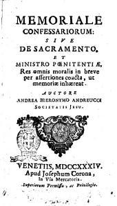 Memoriale confessariorum: siue De sacramento, et ministro pœnitentiæ, res omnis moralis in breve per assertiones coacta, ut memoriæ inhæreat. Auctore Andrea Hyeronimo Andreucci Societatis Iesu