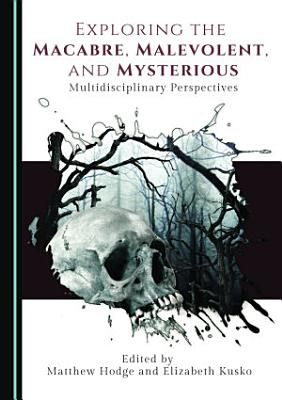 Exploring the Macabre  Malevolent  and Mysterious PDF