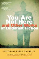 You Are Not Here And Other Works Of Buddhist Fiction Book PDF