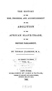 The History of the Rise, Progress, and Accomplishment of the Abolition of the African Slave-trade, by the British Parliament: Volume 2