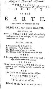 The Sacred Theory of the Earth: Containing an Account of Its Original Creation, and of All the Changes, which it Hath Undergone, Or is to Undergo, Until the Consummation of All Things, Volume 1
