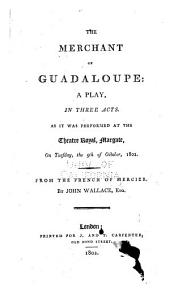 The Merchant of Gudaloupe: a Play, in Three Acts: As it was Performed at the Threatre Royal, Margate, on Tuesday, the 5th of October, 1802