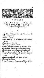 Veteres glossae verborum iuris quae passim in Basilicis reperiuntur. Quas ex variis mss. codd. Bibl. Reg. Carolus Labbaeus nunc primum eruit, digessit, & notis illustrauit