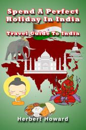 Spend A Perfect Holiday In India – Travel Guide To India