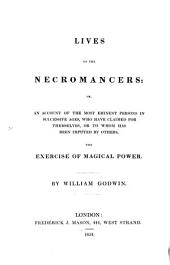 Lives of Necromancers: or, an account of the most eminent persons in successive ages, who have claimed for themselves, or to whom has been imputed by others, the exercise of magical power