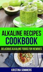 Alkaline Recipes Cookbook: Delicious Alkaline Foods For Newbies