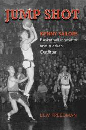 Jump Shot: Kenny Sailors: Basketball Innovator and Alaskan Outfitter