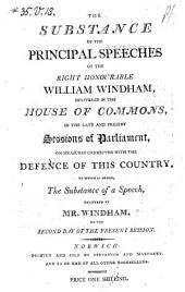 The Substance of the Principal Speeches of the Right Honourable Willian Windham Delivered in the House of Commons, in the Late and Present Sessions of Parliament, on Measures Connected with the Defence of this Country ; To which is Added, the Substance of a Speech Delivered by Mr. Windham on the Second Day of the Present Session