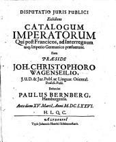 Diss. iuris publ., exhibens catalogum imperatorum, qui post Francicos, ad interregnum usque Imperio Germanico praefuerunt