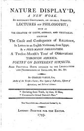 Nature display'd, a new work: By different gentlemen, on several subjects. Lectures on philosophy; ... Likewise the cause and consequence of religion, ... A twelve-month's tour of observations through America. Poetry on different subjects. ... By Charles Varlo, ...