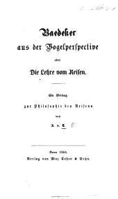 Baedeker aus der Vogelperspective, oder die Lehre vom Reisen. Ein Beitrag zur Philosophie des Reisens von A. V. T.